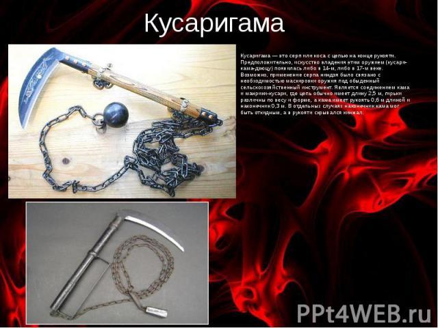 Кусаригама Кусаригама — это серп или коса с цепью на конце рукояти. Предположительно, искусство владения этим оружием (кусари-кама-дзюцу) появилась либо в 14-м, либо в 17-м веке. Возможно, применение серпа ниндзя было связано с необходимостью маскир…