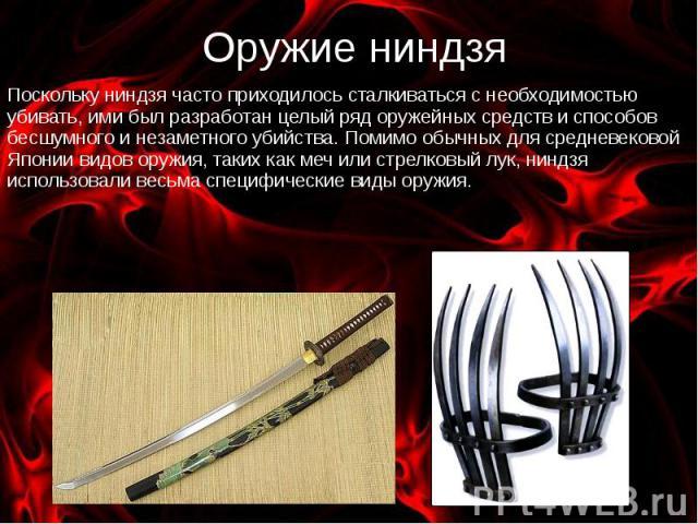 Оружие ниндзя Поскольку ниндзя часто приходилось сталкиваться с необходимостью убивать, ими был разработан целый ряд оружейных средств и способов бесшумного и незаметного убийства. Помимо обычных для средневековой Японии видов оружия, таких как меч …