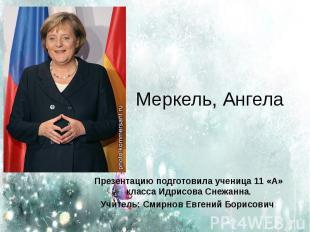 Меркель, Ангела Презентацию подготовила ученица 11 «А» класса Идрисова Снежанна.