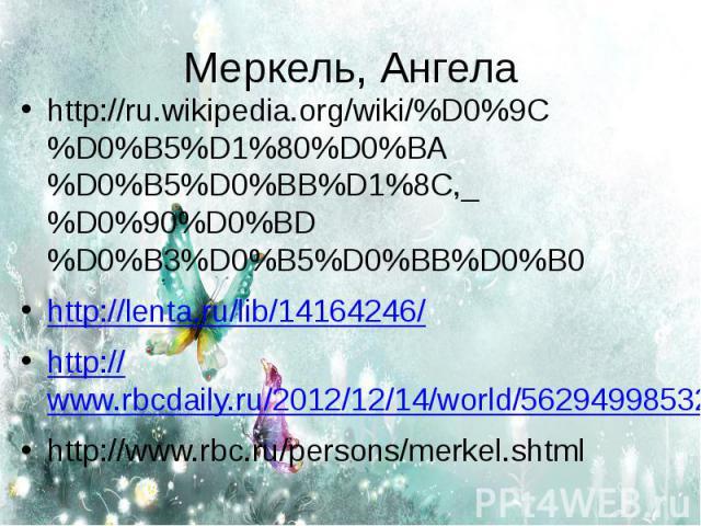 Меркель, Ангела http://ru.wikipedia.org/wiki/%D0%9C%D0%B5%D1%80%D0%BA%D0%B5%D0%BB%D1%8C,_%D0%90%D0%BD%D0%B3%D0%B5%D0%BB%D0%B0http://lenta.ru/lib/14164246/http://www.rbcdaily.ru/2012/12/14/world/562949985327842http://www.rbc.ru/persons/merkel.shtml