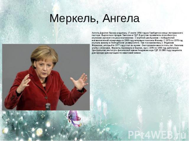 Меркель, Ангела Ангела Доротея Каснер родилась 17 июля 1954 года в Гамбурге в семье лютеранского пастора. Выросла в городке Темплин в ГДР. В детстве проявляла способности к изучению русского языка и математики. С группой школьников – победителей мат…