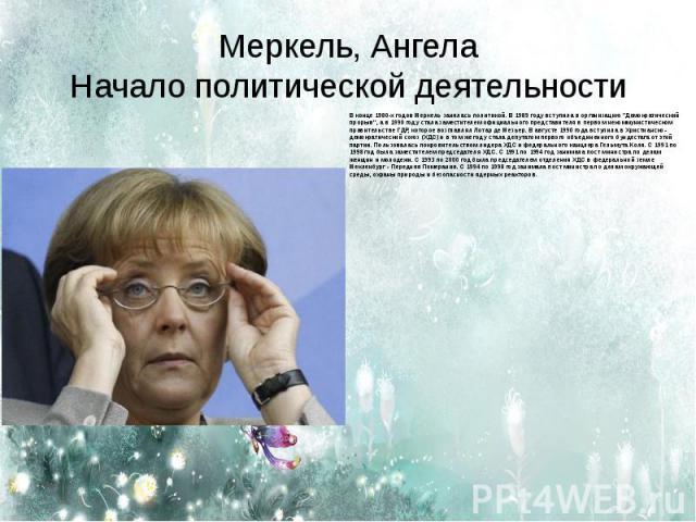 Меркель, АнгелаНачало политической деятельности В конце 1980-х годов Меркель занялась политикой. В 1989 году вступила в организацию