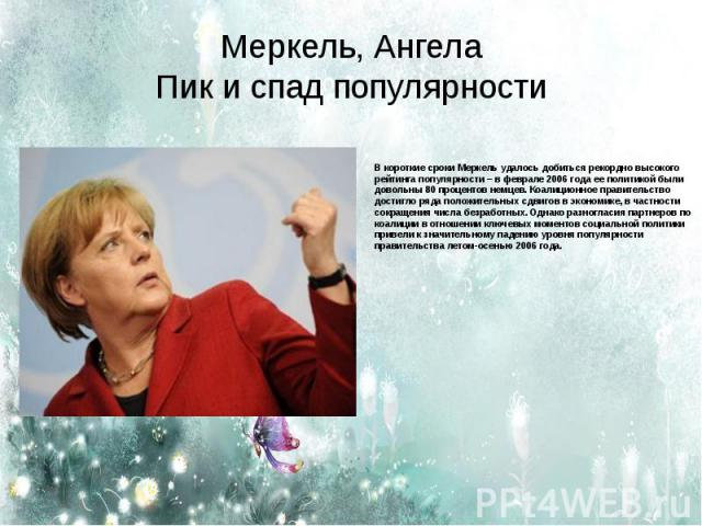 Меркель, АнгелаПик и спад популярности В короткие сроки Меркель удалось добиться рекордно высокого рейтинга популярности – в феврале 2006 года ее политикой были довольны 80 процентов немцев. Коалиционное правительство достигло ряда положительных сдв…