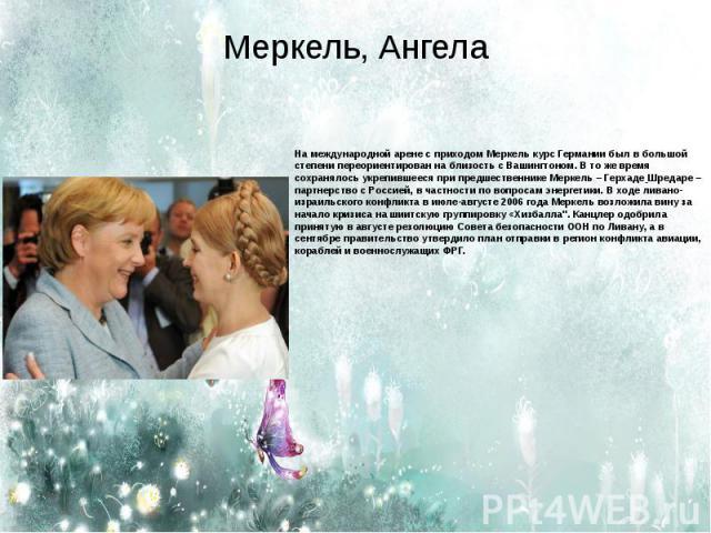 Меркель, Ангела На международной арене с приходом Меркель курс Германии был в большой степени переориентирован на близость с Вашингтоном. В то же время сохранялось укрепившееся при предшественнике Меркель –Герхаде Шредаре– партнерство с Россией, в…