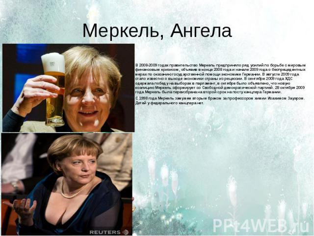 Меркель, Ангела В 2008-2009 годах правительство Меркель предприняло ряд усилий по борьбе с мировым финансовым кризисом, объявив в конце 2008 года и начале 2009 года о беспрецедентных мерах по оказанию государственной помощи экономике Германии. В авг…