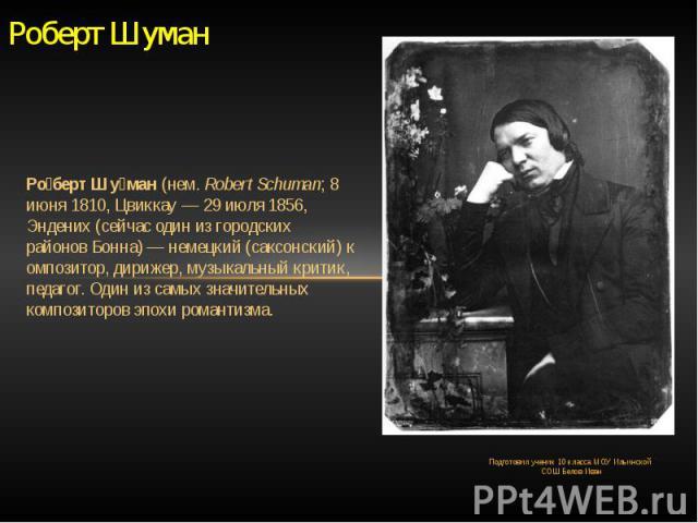 Роберт Шуман Роберт Шуман(нем.Robert Schuman;8 июня1810,Цвиккау—29 июля1856, Эндених (сейчас один из городских районовБонна)—немецкий(саксонский)композитор,дирижер, музыкальный критик, педагог. Один из самых значительных композиторов э…