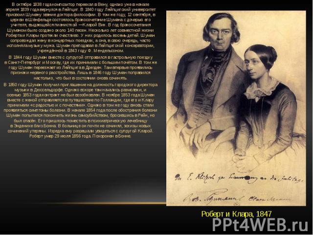 В октябре1838 годакомпозитор переехал вВену, однако уже в начале апреля1839 годавернулся в Лейпциг. В1840 годуЛейпцигский университет присвоил Шуману звание доктора философии. В том же году,12 сентября, в церкви вШёнфельдесостоялось бракос…