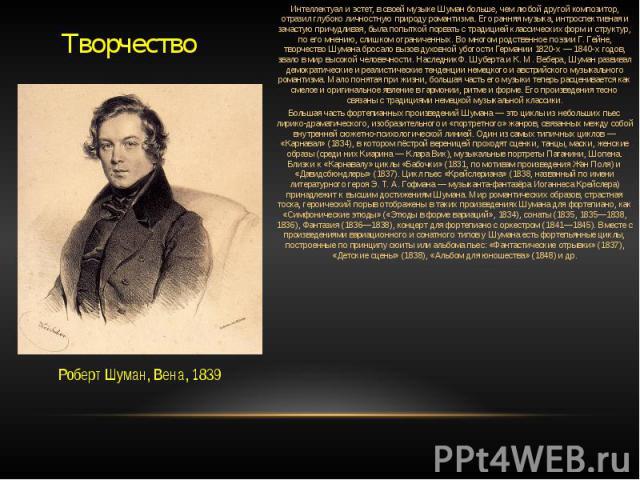 Творчество Роберт Шуман, Вена, 1839 Интеллектуал и эстет, в своей музыке Шуман больше, чем любой другой композитор, отразил глубоко личностную природуромантизма. Его ранняя музыка, интроспективная и зачастую причудливая, была попыткой порвать с тра…