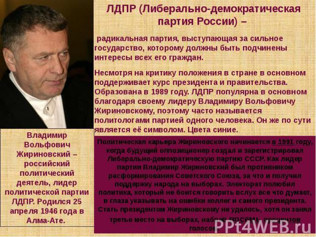 ЛДПР (Либерально-демократическая партия России) – радикальная партия, выступающая за сильное государство, которому должны быть подчинены интересы всех его граждан. Несмотря на критику положения в стране в основном поддерживает курс президента и прав…