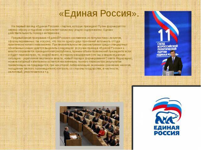 На первый взгляд «Единая Россия» - партия, которую президент Путин формирует по своему образу и подобию и наполняет каким ему угодно содержанием. Однако действительность гораздо интереснее.Предвыборная программа «Единой России» составлена из попул…