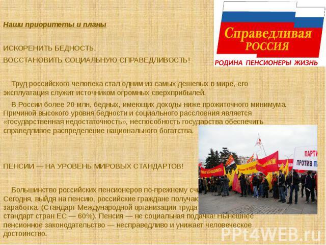 Наши приоритеты и планыИСКОРЕНИТЬ БЕДНОСТЬ, ВОССТАНОВИТЬ СОЦИАЛЬНУЮ СПРАВЕДЛИВОСТЬ!Труд российского человека стал одним из самых дешевых в мире, его эксплуатация служит источником огромных сверхприбылей. В России более 20 млн. бедных, имеющих дохо…