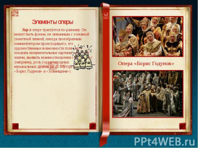 Элементы оперы Хор в опере трактуется по-разному. Он может быть фоном, не связанным с основной сюжетной линией; иногда своеобразным комментатором происходящего; его художественные возможности позволяют показать монументальные картины народной жизни,…