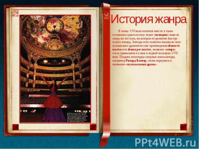 История жанра В конце XVI века попытки ввести в такие сочинения одноголосное пение (монодию) вывели оперу на тот путь, на котором её развитие быстро пошло вперед. Авторы этих попыток называли свои музыкально-драматические произведения drama in music…