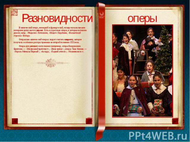 В комической опере, немецкой и французской, между музыкальными номерами допускается диалог. Есть и серьёзные оперы, в которые вставлен диалог, напр. «Фиделио» Бетховена, «Медея» Керубини, «Волшебный стрелок» Вебера. Отпрыском комической оперы следуе…