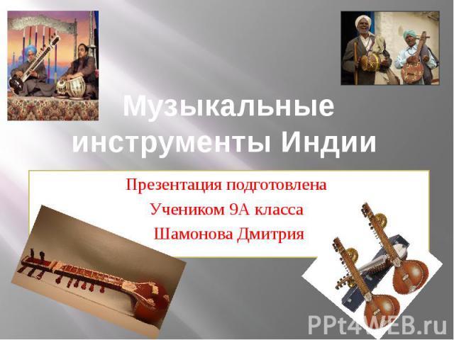 Музыкальные инструменты Индии Презентация подготовлена Учеником 9А класса Шамонова Дмитрия