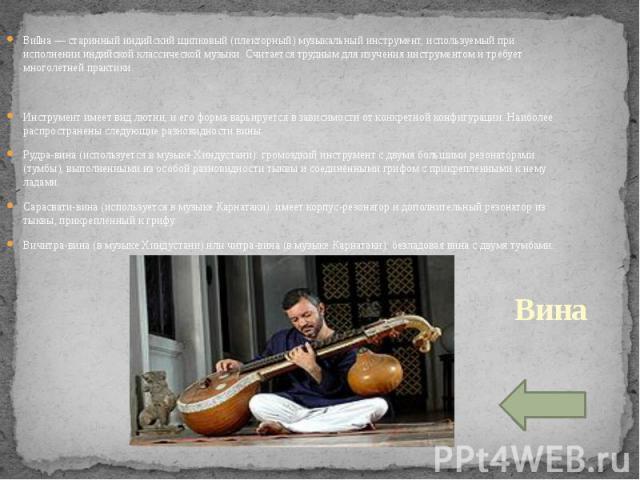Вина — старинный индийский щипковый (плекторный) музыкальный инструмент, используемый при исполнении индийской классической музыки. Считается трудным для изучения инструментом и требует многолетней практики.Инструмент имеет вид лютни, и его форма ва…