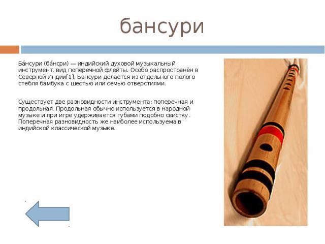 бансури Бансури (бансри) — индийский духовой музыкальный инструмент, вид поперечной флейты. Особо распространён в Северной Индии[1]. Бансури делается из отдельного полого стебля бамбука с шестью или семью отверстиями.Существует две разновидности инс…