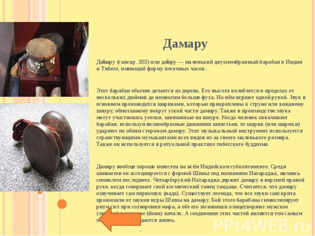 Дамару (санскр. डमर) или дамру — маленький двухмембранный барабан в Индии и Тибете, имеющий форму песочных часов.Этот барабан обычно делается из дерева. Его высота колеблется в пределах от нескольких дюймов до немногим больше фута. На нём играют одн…