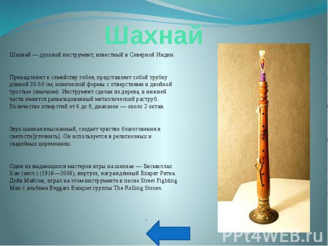 Шахнай — духовой инструмент, известный в Северной Индии.Принадлежит к семейству гобоя, представляет собой трубку длиной 30-50 см, конической формы с отверстиями и двойной тростью (язычком). Инструмент сделан из дерева, в нижней части имеется разваль…