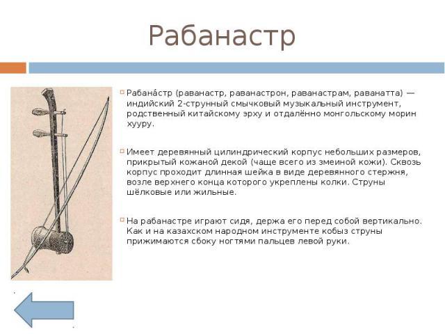 Рабанастр Рабанастр (раванастр, раванастрон, раванастрам, раванатта) — индийский 2-струнный смычковый музыкальный инструмент, родственный китайскому эрху и отдалённо монгольскому морин хууру.Имеет деревянный цилиндрический корпус небольших размеров,…
