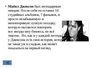 Майкл Джексонбыл легендарным певцом. После себя он оставил 18 студийных альбомо