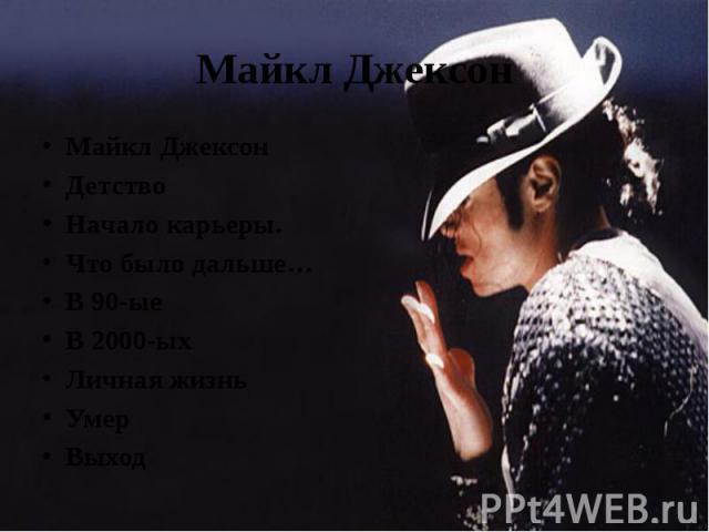 Майкл Джексон Майкл ДжексонДетствоНачало карьеры.Что было дальше…В 90-ые В 2000-ыхЛичная жизньУмерВыход