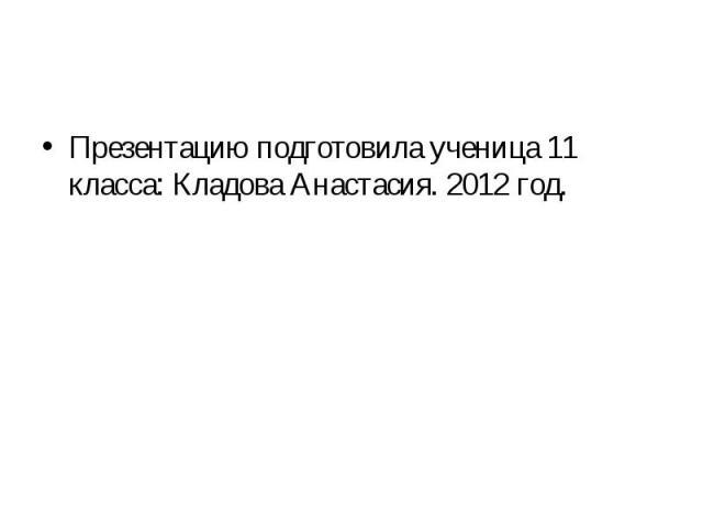 Презентацию подготовила ученица 11 класса: Кладова Анастасия. 2012 год.