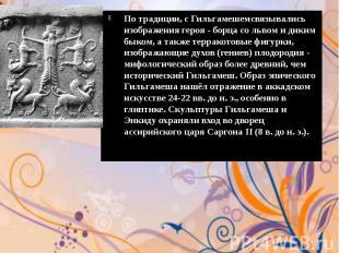 По традиции, с Гильгамешемсвязывались изображения героя - борца со львом и диким