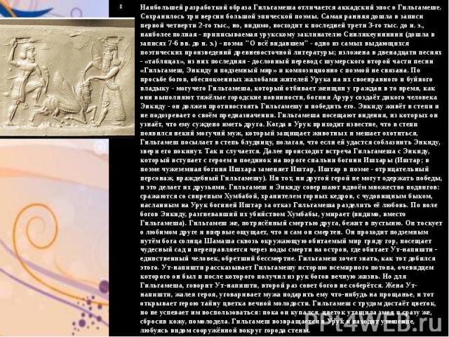 Наибольшей разработкой образа Гильгамеша отличается аккадский эпос о Гильгамеше. Сохранилось три версии большой эпической поэмы. Самая ранняя дошла в записи первой четверти 2-го тыс., но, видимо, восходит к последней трети 3-го тыс. до н. э., наибол…