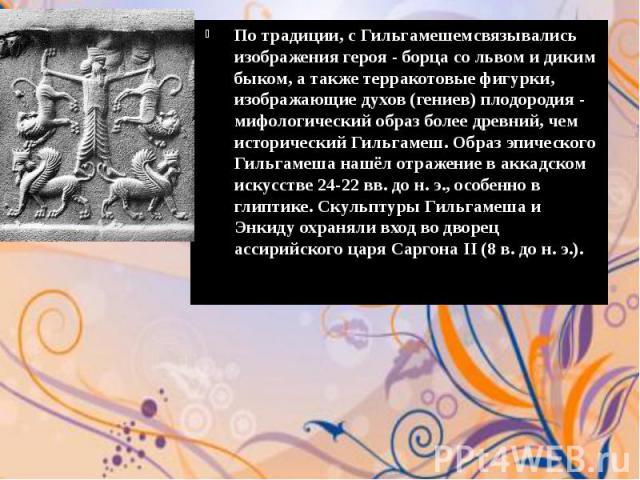 По традиции, с Гильгамешемсвязывались изображения героя - борца со львом и диким быком, а также терракотовые фигурки, изображающие духов (гениев) плодородия - мифологический образ более древний, чем исторический Гильгамеш. Образ эпического Гильгамеш…