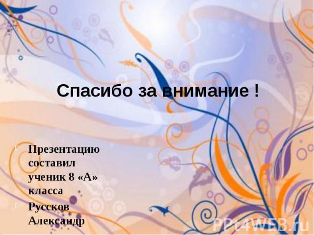 Спасибо за внимание !Презентацию составил ученик 8 «А» классаРуссков Александр