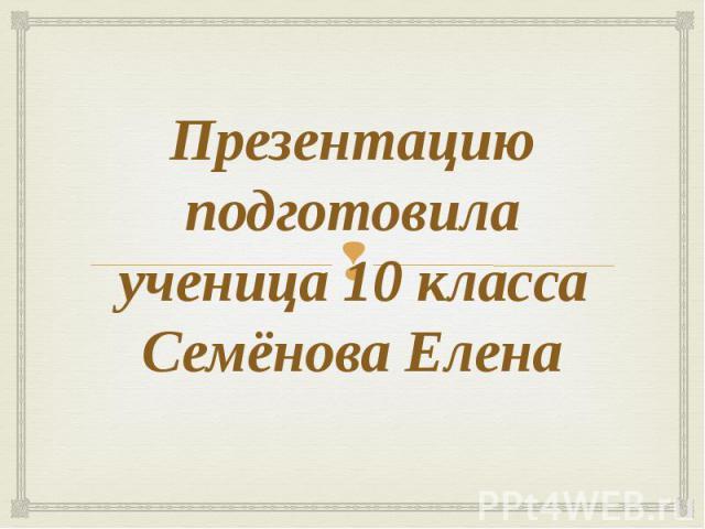 Презентацию подготовилаученица 10 классаСемёнова Елена