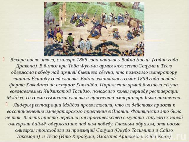 Вскоре после этого, в январе 1868 года началась Война Босин, (война года Дракона). В битве при Тоба-Фусими армия княжеств Сацума и Тёсю одержала победу над армией бывшего сёгуна, что позволило императору лишить Ёсинобу всей власти. Война закончилась…