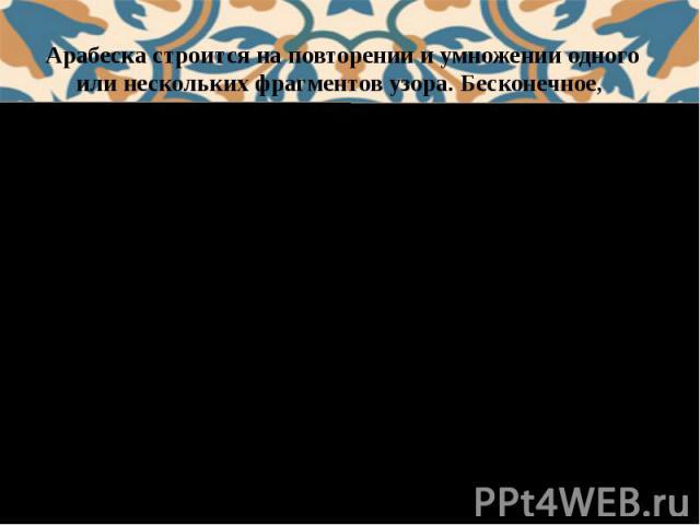 Арабеска строится на повторении и умножении одного или нескольких фрагментов узора. Бесконечное, протекающее в заданном ритме движение узоров может быть остановлено или продолжено в любой точке без нарушения целостности узора. Такой орнамент фактиче…