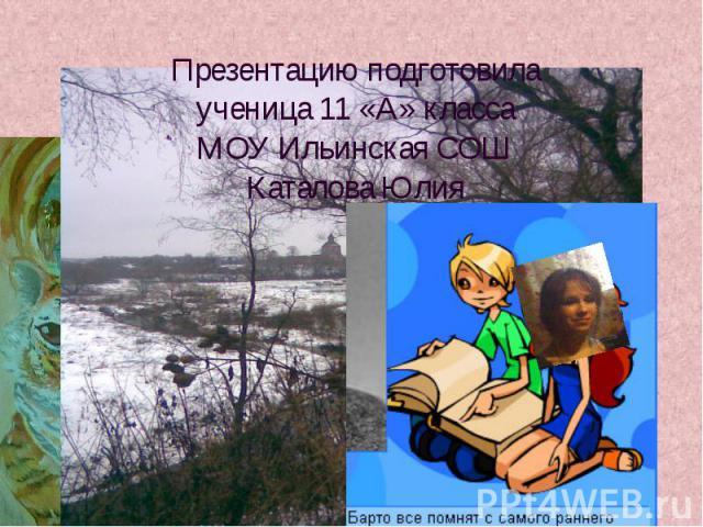 Презентацию подготовила ученица 11 «А» класса МОУ Ильинская СОШКаталова Юлия