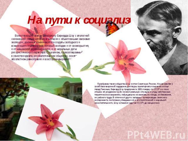 На пути к социализму Воинствующий атеизм сочетался у Бернарда Шоу с апологией «жизненной силы», которая, в согласии с объективными законами эволюции, должна в конечном итоге создать свободного и всемогущего индивидуума, который свободен и от своекор…