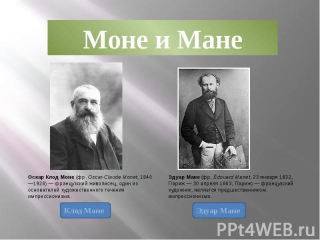 Моне и Мане Оскар Клод Моне (фр. Oscar-Claude Monet, 1840—1926) — французский живописец, один из основателей художественного течения импрессионизма. Эдуар Мане (фр. Édouard Manet, 23 января 1832, Париж — 30 апреля 1883, Париж) — французский художник…