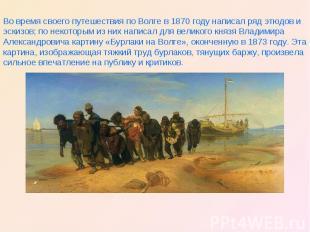 Во время своего путешествия по Волге в 1870 году написал ряд этюдов и эскизов; п