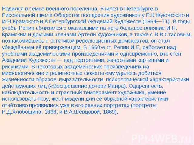 Родился в семье военного поселенца. Учился в Петербурге в Рисовальной школе Общества поощрения художников у Р.К.Жуковского и И.Н.Крамского и в Петербургской Академий Художеств (1864—71). В годы учёбы Репин сблизился с оказавшими на него большое влия…