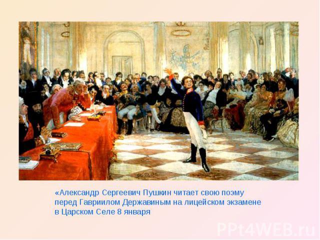 «Александр Сергеевич Пушкин читает свою поэму перед Гавриилом Державиным на лицейском экзамене в Царском Селе 8 января