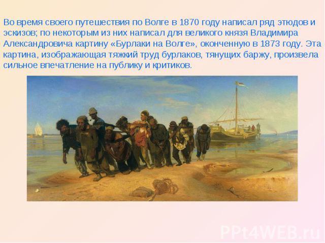 Во время своего путешествия по Волге в 1870 году написал ряд этюдов и эскизов; по некоторым из них написал для великого князя Владимира Александровича картину «Бурлаки на Волге», оконченную в 1873 году. Эта картина, изображающая тяжкий труд бурлаков…