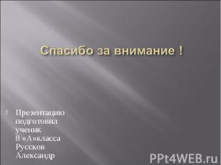 Спасибо за внимание ! Презентацию подготовил ученик 8 «А»класса Руссков Александ