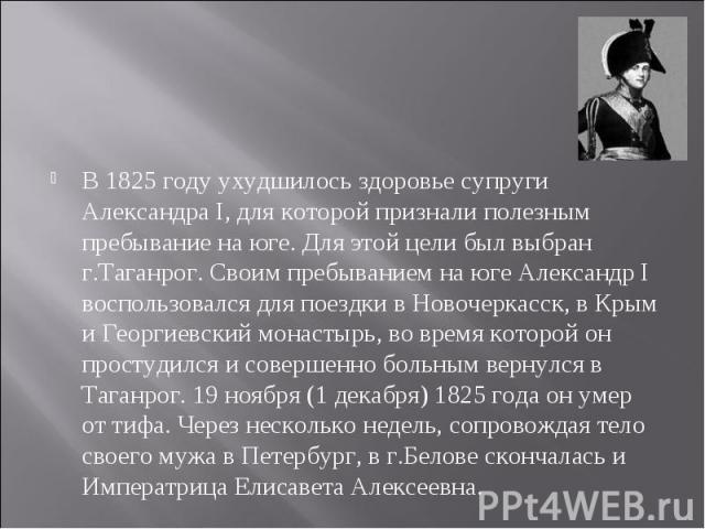 В 1825 году ухудшилось здоровье супруги Александра I, для которой признали полезным пребывание на юге. Для этой цели был выбран г.Таганрог. Своим пребыванием на юге Александр I воспользовался для поездки в Новочеркасск, в Крым и Георгиевский монасты…