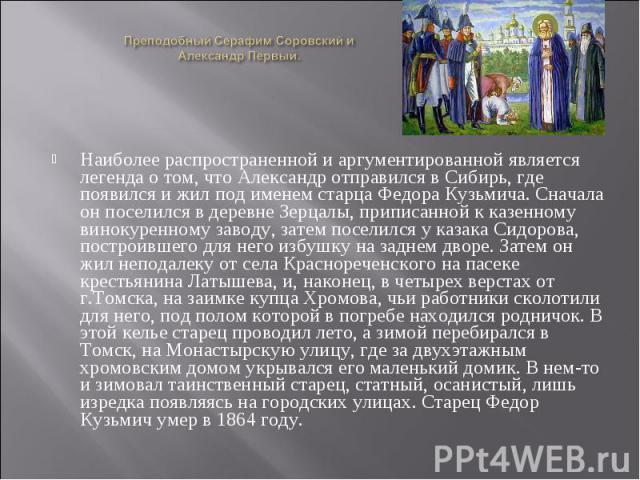 Преподобный Серафим Соровский и Александр Первый. Наиболее распространенной и аргументированной является легенда о том, что Александр отправился в Сибирь, где появился и жил под именем старца Федора Кузьмича. Сначала он поселился в деревне Зерцалы, …