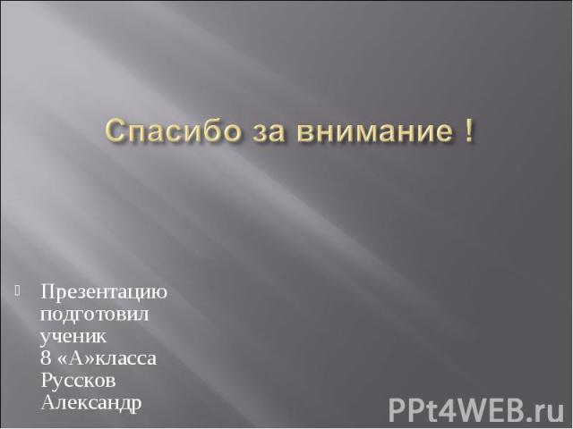 Спасибо за внимание ! Презентацию подготовил ученик 8 «А»класса Руссков Александр