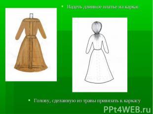 Надеть длинное платье на каркас Голову, сделанную из травы привязать к каркасу
