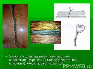 Уложить в один ряд траву, переплести её верёвочкой и укрепить на голове (пришить