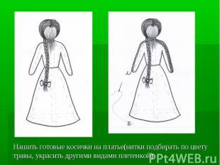 Нашить готовые косички на платье(нитки подбирать по цвету травы, украсить другим