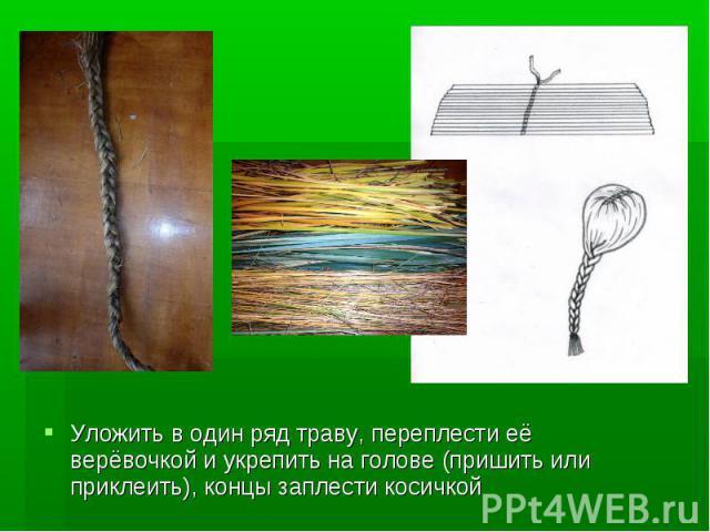 Уложить в один ряд траву, переплести её верёвочкой и укрепить на голове (пришить или приклеить), концы заплести косичкой