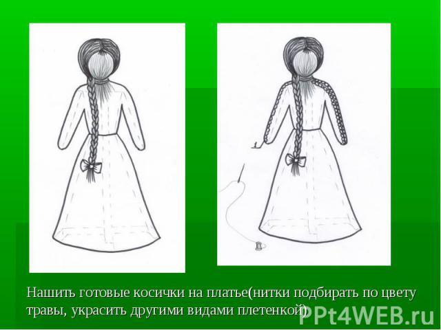 Нашить готовые косички на платье(нитки подбирать по цвету травы, украсить другими видами плетенкой)